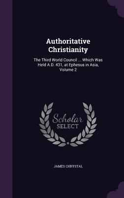 Authoritative Christianity: The Third World Council ... Which Was Held A.D. 431, at Ephesus in Asia, Volume 2 - Chrystal, James