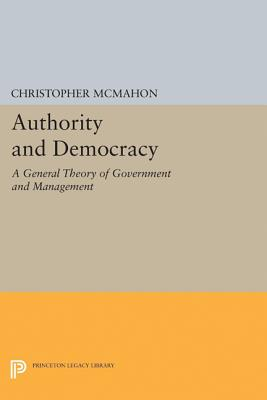 Authority and Democracy: A General Theory of Government and Management - McMahon, Christopher