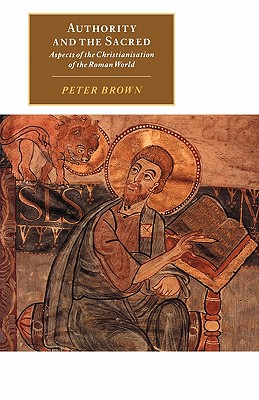 Authority and the Sacred: Aspects of the Christianisation of the Roman World - Brown, Peter