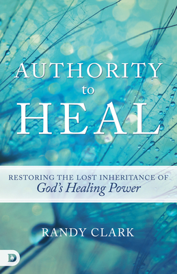 Authority to Heal: Restoring the Lost Inheritance of God's Healing Power - Clark, Randy