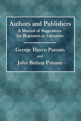 Authors and Publishers: A Manual of Suggestions for Beginners in Literature - Putnam, George Haven