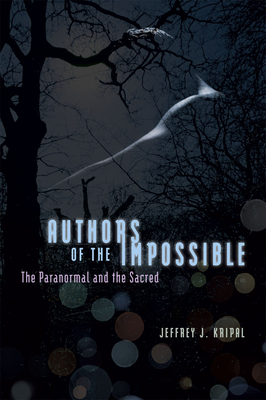 Authors of the Impossible: The Paranormal and the Sacred - Kripal, Jeffrey J.