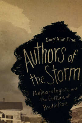 Authors of the Storm: Meteorologists and the Culture of Prediction - Fine, Gary Alan