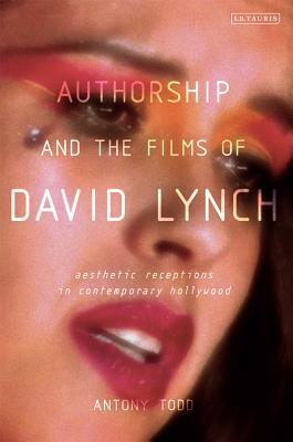 Authorship and the Films of David Lynch: Aesthetic Receptions in Contemporary Hollywood - Todd, Antony
