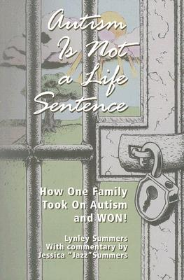 Autism Is Not a Life Sentence: How One Family Took on Autism and WON! - Summers, Lynley, and Shore, Stephen M (Foreword by), and Summers, Jessica (Commentaries by)
