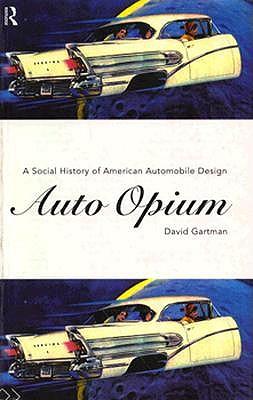 Auto-Opium: A Social History of American Automobile Design - Gartman, David