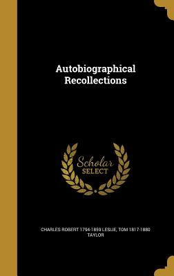 Autobiographical Recollections - Leslie, Charles Robert 1794-1859, and Taylor, Tom 1817-1880