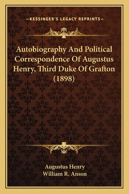 Autobiography and Political Correspondence of Augustus Henry, Third Duke of Grafton (1898) - Henry, Augustus, and Anson, William R (Editor)