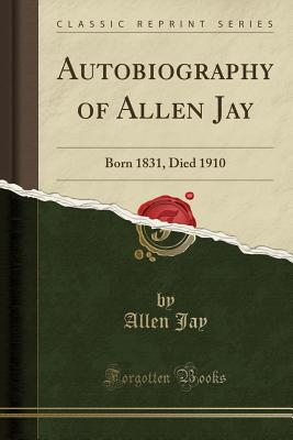 Autobiography of Allen Jay: Born 1831, Died 1910 (Classic Reprint) - Jay, Allen