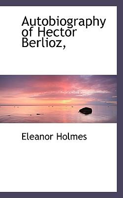 Autobiography of Hector Berlioz, - Holmes, Eleanor