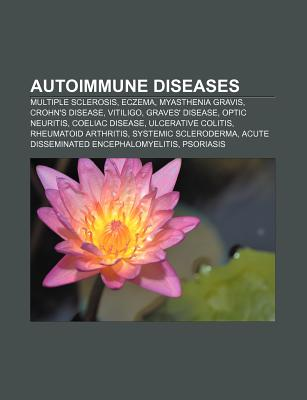 Autoimmune Diseases: Multiple Sclerosis, Eczema, Myasthenia Gravis, Crohn's Disease, Vitiligo, Graves' Disease, Optic Neuritis, Coeliac Dis - Source Wikipedia, and Books, LLC (Editor), and Group, Books (Editor)
