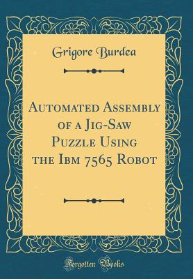 Automated Assembly of a Jig-Saw Puzzle Using the IBM 7565 Robot (Classic Reprint) - Burdea, Grigore