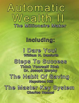 Automatic Wealth II: The Millionaire Maker - Including: The Master Key System, the Habit of Saving, Steps to Success: Think Yourself Rich, I Dare You! - Haanel, Charles, and Hill, Napoleon, and Murphy, Joseph, Dr.
