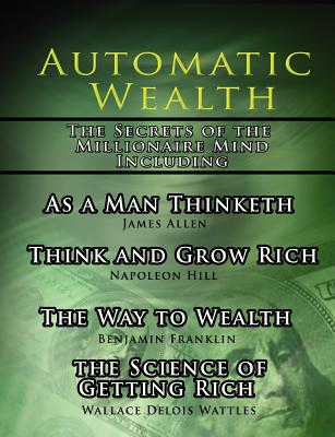 Automatic Wealth, the Secrets of the Millionaire Mind-Including: As a Man Thinketh, the Science of Getting Rich, the Way to Wealth and Think and Grow Rich - Hill, Napoleon, and Allen, James, and Wattles, Wallace D