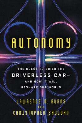 Autonomy: The Quest to Build the Driverless Car-And How It Will Reshape Our World - Burns, Lawrence D, and Shulgan, Christopher