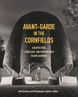 Avant-Garde in the Cornfields: Architecture, Landscape, and Preservation in New Harmony - Sabatino, Michelangelo (Editor), and Nicholson, Ben (Editor)