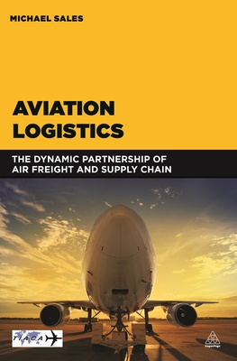 Aviation Logistics: The Dynamic Partnership of Air Freight and Supply Chain - Sales, Michael