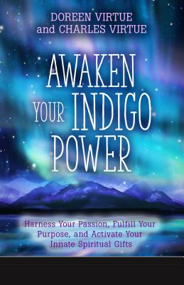 Awaken Your Indigo Power: Harness Your Passion, Fulfill Your Purpose, and Activate Your Innate Spiritual Gifts - Virtue, Doreen, Ph.D., M.A., B.A., and Virtue, Charles