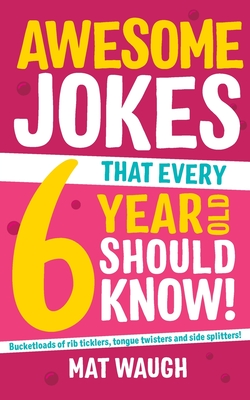 Awesome Jokes That Every 6 Year Old Should Know! - Waugh, Mat (Editor)