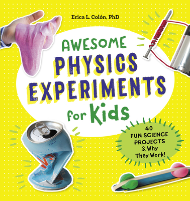 Awesome Physics Experiments for Kids: 40 Fun Science Projects and Why They Work - Colón, Erica L