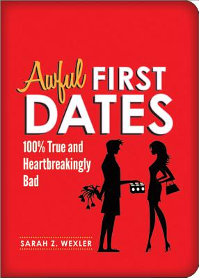 Awful First Dates: Hysterical, True, and Heartbreakingly Bad - Wexler, Sarah