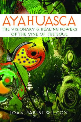 Ayahuasca: The Visionary and Healing Powers of the Vine of the Soul - Wilcox, Joan Parisi