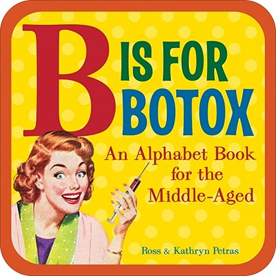 B Is for Botox: An Alphabet Book for the Middle-Aged - Petras, Ross