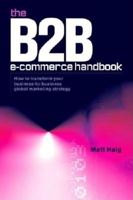 B2B E-Commerce Handbook: How to Transform Your Business-To-Business Global Marketing Strategy - Haig, Matt