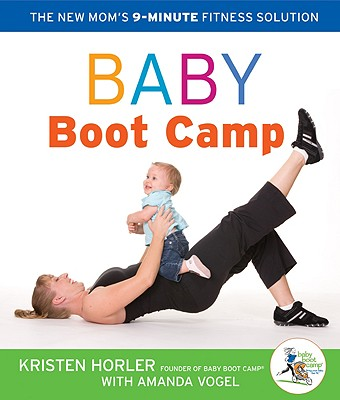 Baby Boot Camp: The New Mom's 9-Minute Fitness Solution - Horler, Kristen, and Vogel, Amanda