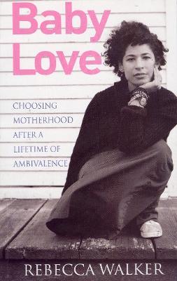 Baby Love: Choosing Motherhood After a Lifetime of Ambivalence - Walker, Rebecca