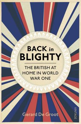 Back in Blighty: The British at Home in World War One - DeGroot, Gerard