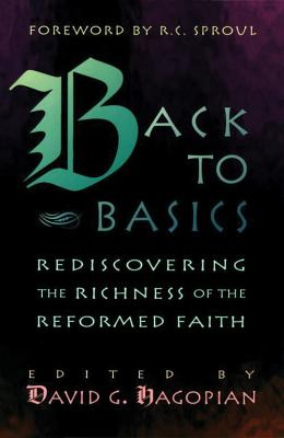 Back to Basics: Rediscovering the Richness of the Reformed Faith - Hagopian, David G, and Sproul, R C, Dr., Jr. (Foreword by), and Wilson, Douglas J (Contributions by)