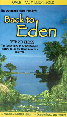 Back to Eden: The Classic Guide to Herbal Medicine, Natural Foods, and Home Remedies Since 1939 - Kloss, Jethro