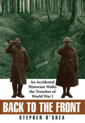 Back to the Front: An Accidental Historian Walks the Trenches of World War I - O'Shea, Stephen