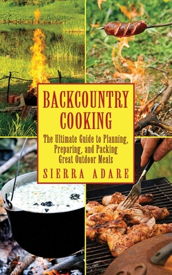 Backcountry Cooking: The Ultimate Guide to Outdoor Cooking - Adare, Sierra