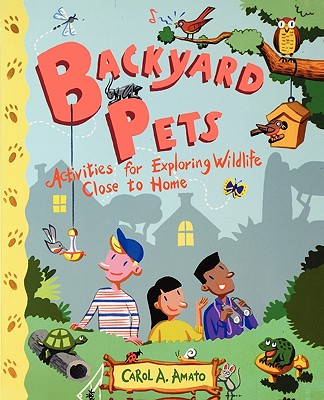Backyard Pets: Activities for Exploring Wildlife Close to Home - Amato, Carol A