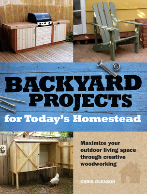 Backyard Projects for Today's Homestead - Gleason, Chris