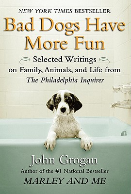 Bad Dogs Have More Fun: Selected Writings on Family, Animals, and Life by John Grogan for the Philadelphia Inquirer - Grogan, John