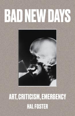 Bad New Days: Art, Criticism, Emergency - Foster, Hal