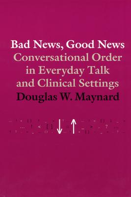 Bad News, Good News: Conversational Order in Everyday Talk and Clinical Settings - Maynard, Douglas W