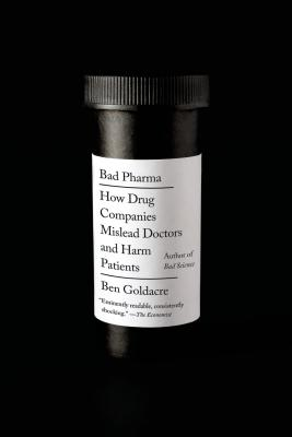 Bad Pharma: How Drug Companies Mislead Doctors and Harm Patients - Goldacre, Ben