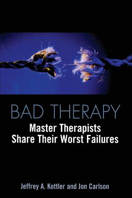 Bad Therapy: Master Therapists Share Their Worst Failures - Kottler, Jeffrey a, and Carlson, Jon