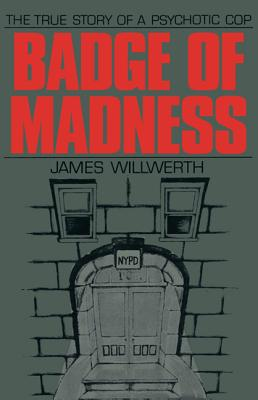 Badge of Madness: The True Story of a Psychotic Cop - Willwerth, James