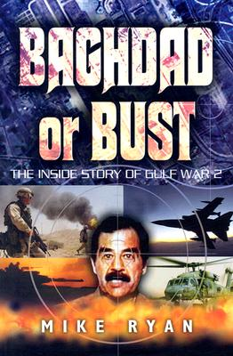Baghdad or Bust: The Inside Story of Gulf War 2 - Ryan, Mike