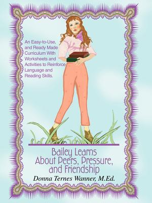 Bailey Learns about Peers, Pressure and Friendship: An Easy-To-Use, and Ready-Made Curriculum with Worksheets and Activities to Reinforce Language and Reading Skills. - Wanner M Ed, Donna Ternes