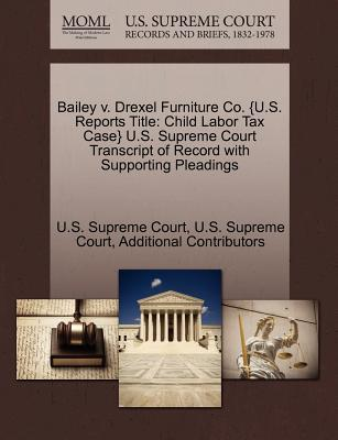 Bailey V. Drexel Furniture Co. {U.S. Reports Title: Child Labor Tax Case} U.S. Supreme Court Transcript of Record with Supporting Pleadings - Additional Contributors, and U S Supreme Court (Creator)