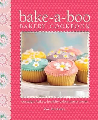 Bake-a-Boo Bakery Cookbook: Nostalgic Bakes - Healthy Cakes - Party Treats - Berkeley, Zoe Athene