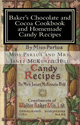 Baker's Chocolate and Cocoa Cookbook and Homemade Candy Recipes: A Vintage Home Arts Reprint - McKenzie Hill, Mrs Janet, and Parloa, and Vintage Home Arts Reprint, A (Creator)
