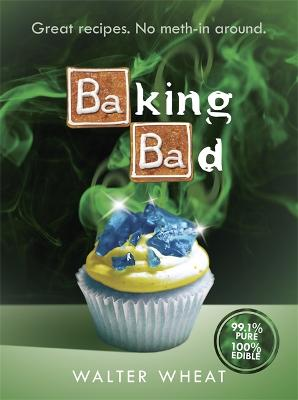 Baking Bad: Great Recipes. No Meth-In Around - Wheat, Walter