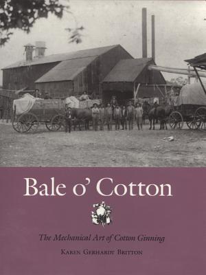Bale O' Cotton: The Mechanical Art of Cotton Ginning - Britton, Karen Gerhardt, and Fort, Karen Gerhardt Britton